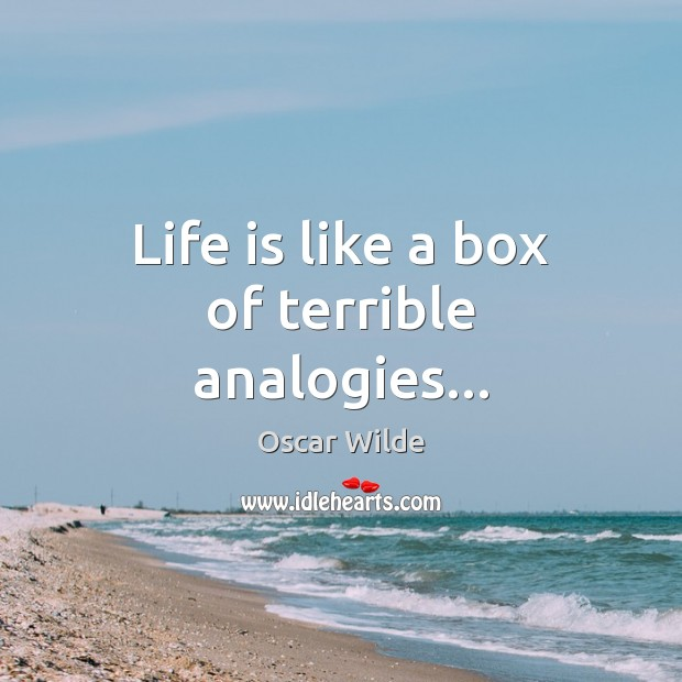 Image, Life is like a box of terrible analogies…