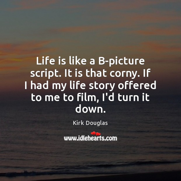 Life is like a B-picture script. It is that corny. If I Kirk Douglas Picture Quote