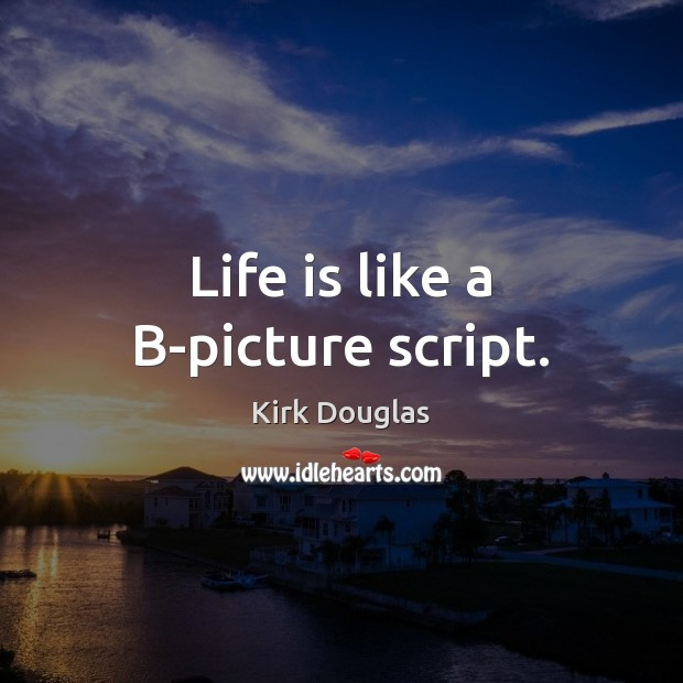 Life is like a B-picture script. Kirk Douglas Picture Quote