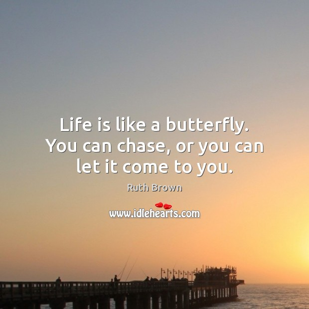 Life is like a butterfly. You can chase, or you can let it come to you. Ruth Brown Picture Quote