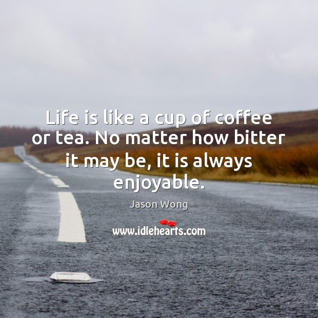 Life is like a cup of coffee or tea. No matter how Jason Wong Picture Quote