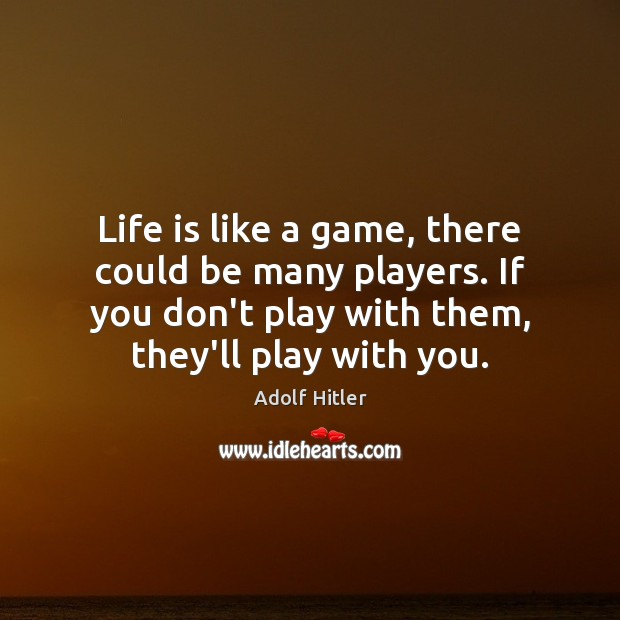 Life is like a game, there could be many players. If you Adolf Hitler Picture Quote