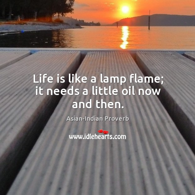 Life is like a lamp flame; it needs a little oil now and then. Asian-Indian Proverbs Image