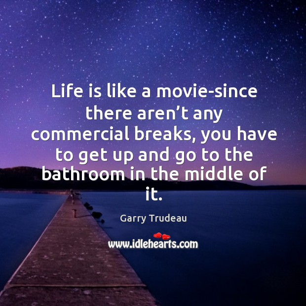 Life is like a movie-since there aren't any commercial breaks Garry Trudeau Picture Quote