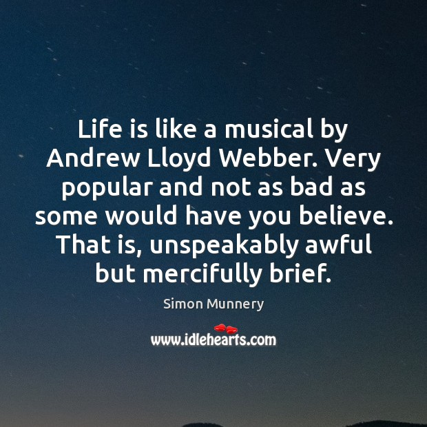 Life is like a musical by Andrew Lloyd Webber. Very popular and Image