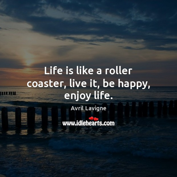 Life is like a roller coaster, live it, be happy, enjoy life. Avril Lavigne Picture Quote