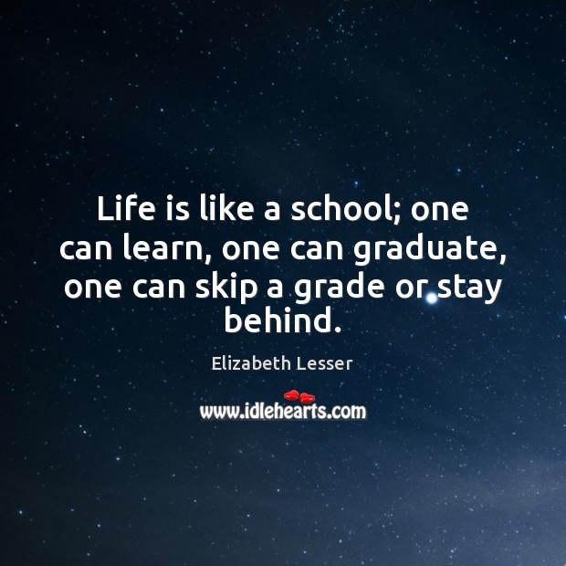 Life is like a school; one can learn, one can graduate, one Elizabeth Lesser Picture Quote