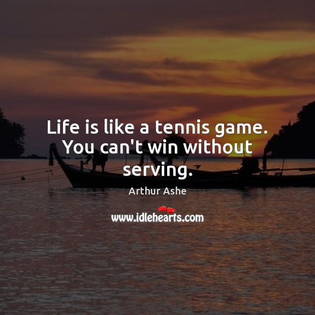 Life is like a tennis game. You can't win without serving. Arthur Ashe Picture Quote