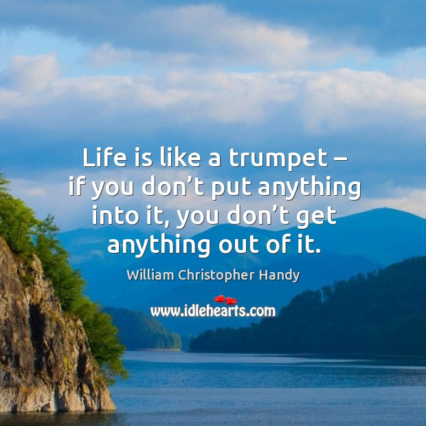 Life is like a trumpet – if you don't put anything into it, you don't get anything out of it. Image