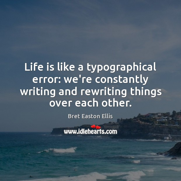 Life is like a typographical error: we're constantly writing and rewriting things Bret Easton Ellis Picture Quote