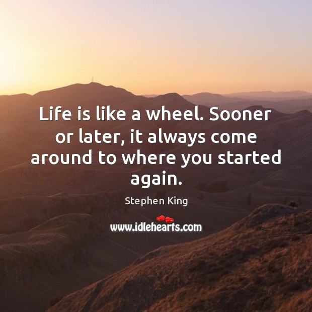 Image, Life is like a wheel. Sooner or later, it always come around to where you started again.