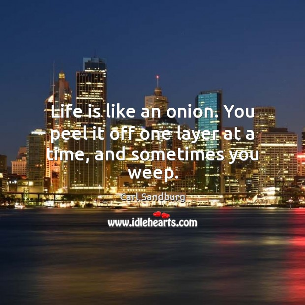 Life is like an onion. You peel it off one layer at a time, and sometimes you weep. Image