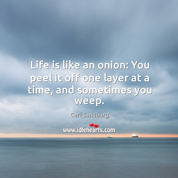 Life is like an onion: you peel it off one layer at a time, and sometimes you weep. Image