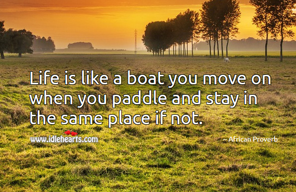 Life is like a boat you move on when you paddle and stay in the same place if not. African Proverbs Image
