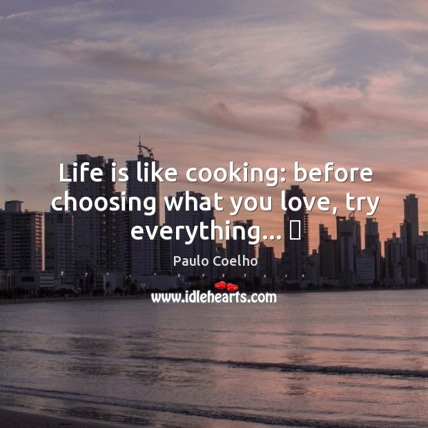 Life is like cooking: before choosing what you love, try everything… ♥ Image