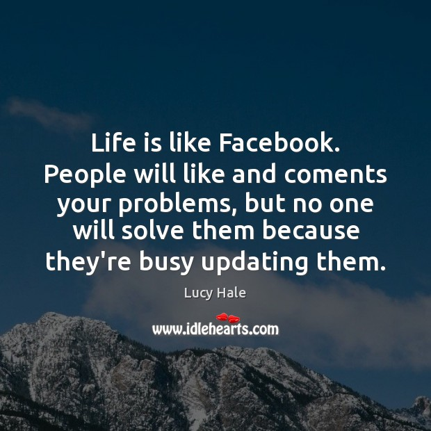 Life is like Facebook. People will like and coments your problems, but Image