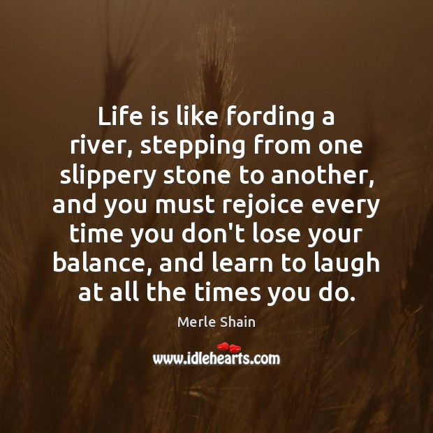 Life is like fording a river, stepping from one slippery stone to Merle Shain Picture Quote