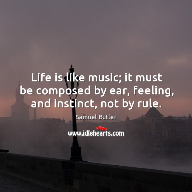 Life is like music; it must be composed by ear, feeling, and instinct, not by rule. Image