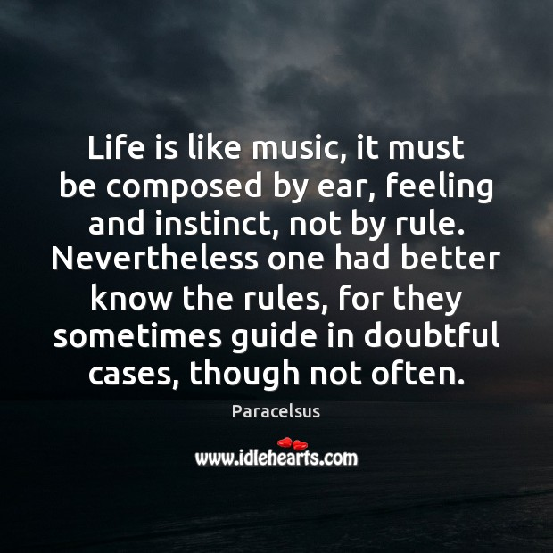 Life is like music, it must be composed by ear, feeling and Paracelsus Picture Quote