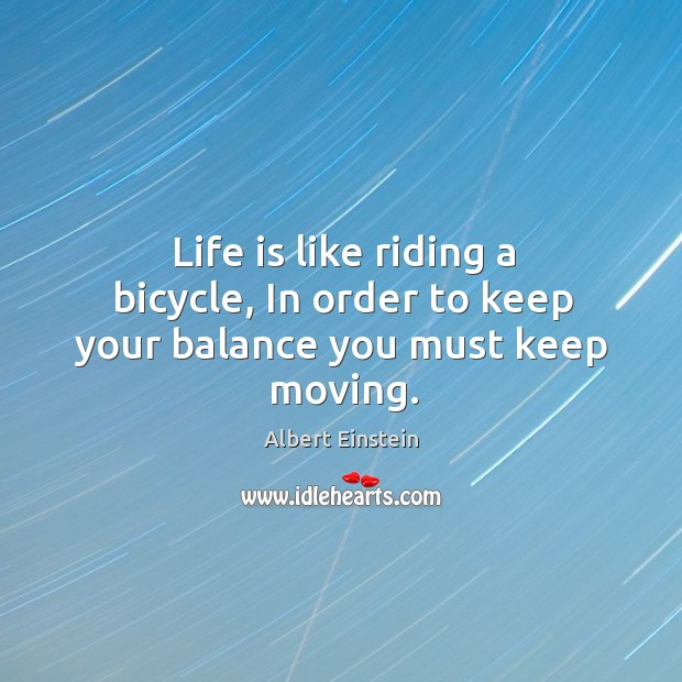 Image, Life is like riding a bicycle, in order to keep your balance you must keep moving.