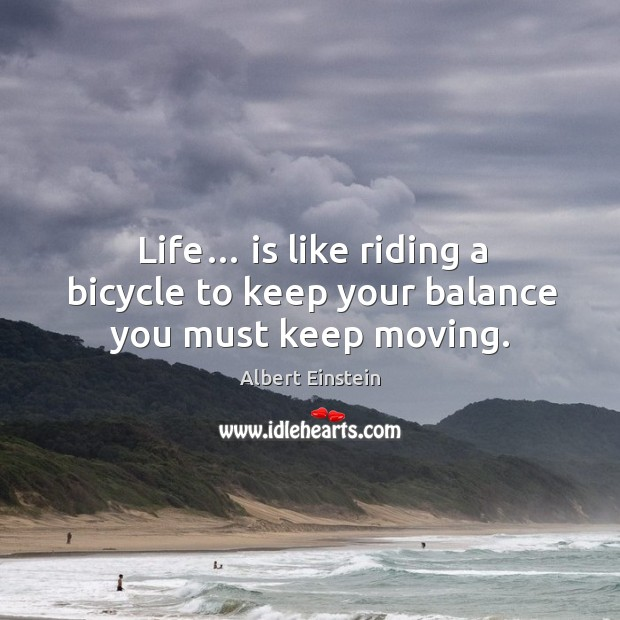 Image, Life… is like riding a bicycle to keep your balance you must keep moving.