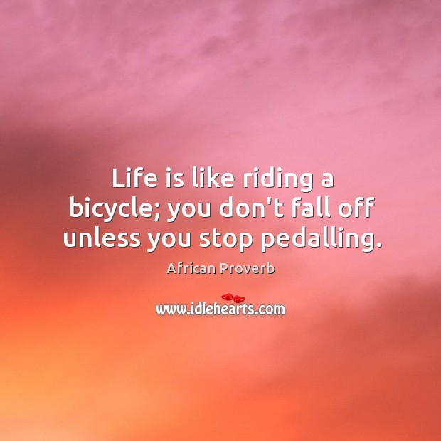 Image, Life is like riding a bicycle; you don't fall off unless you stop pedalling.