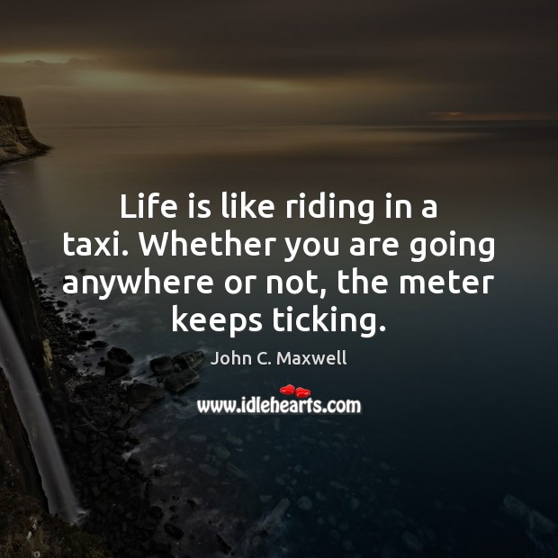 Life is like riding in a taxi. Whether you are going anywhere John C. Maxwell Picture Quote