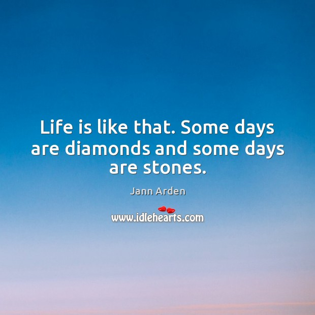 Life Is Like That Some Days Are Diamonds And Some Days Are Stones