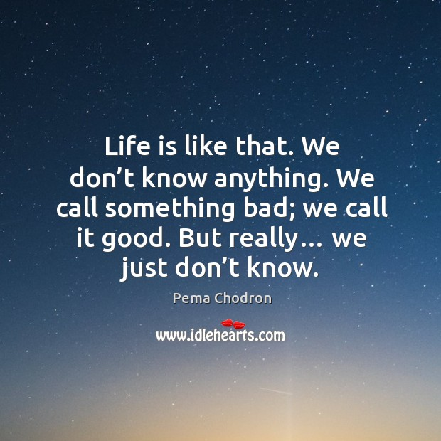 Image, Life is like that. We don't know anything. We call something bad; we call it good. But really… we just don't know.