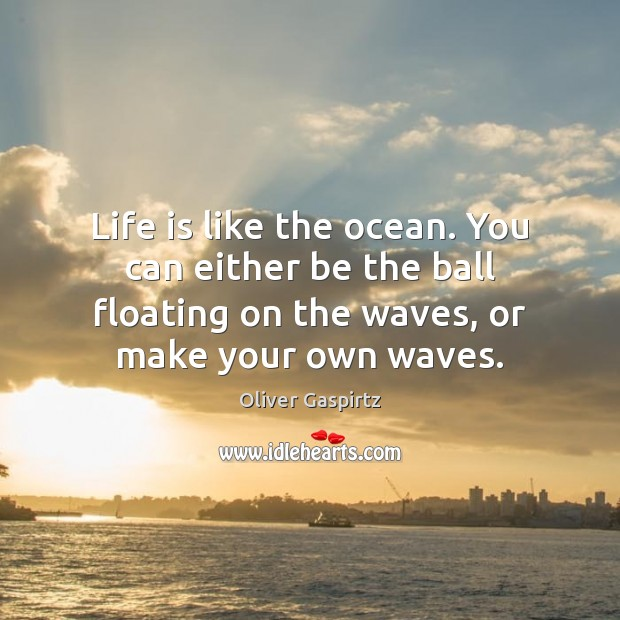 Life is like the ocean. You can either be the ball floating Image