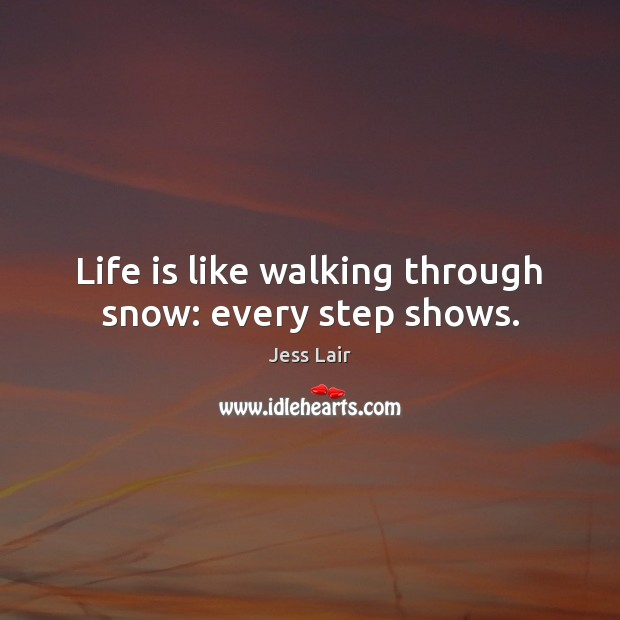 Life is like walking through snow: every step shows. Jess Lair Picture Quote