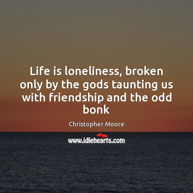Life is loneliness, broken only by the Gods taunting us with friendship and the odd bonk Christopher Moore Picture Quote