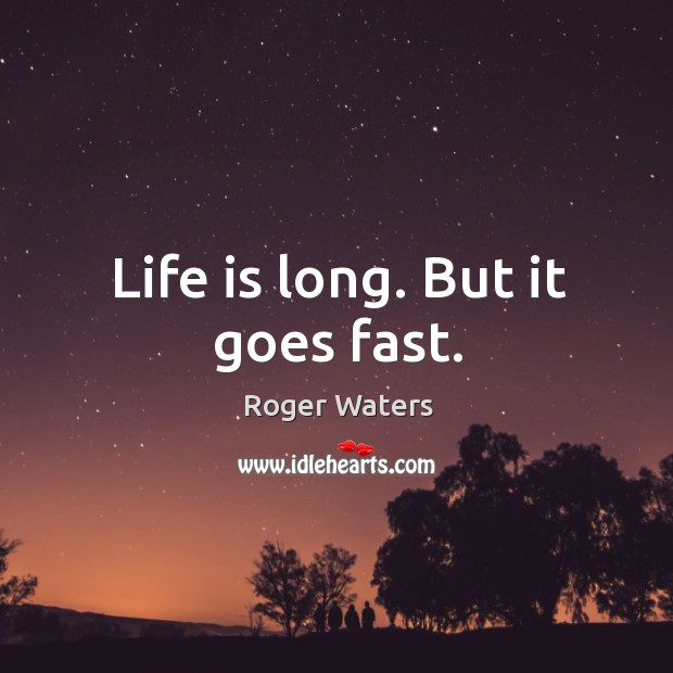 Life is long. But it goes fast. Roger Waters Picture Quote