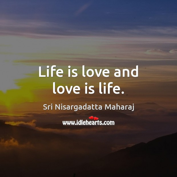 Life is love and love is life. Sri Nisargadatta Maharaj Picture Quote