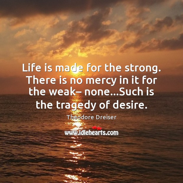 Life is made for the strong. There is no mercy in it Image