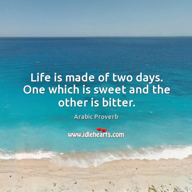 Life is made of two days. One which is sweet and the other is bitter. Arabic Proverbs Image