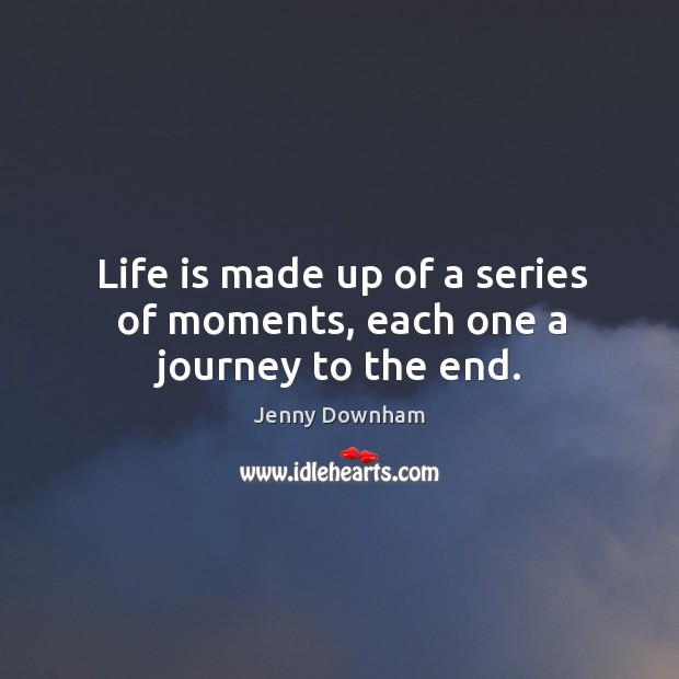 Life is made up of a series of moments, each one a journey to the end. Jenny Downham Picture Quote