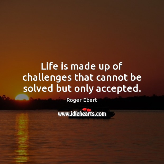 Image, Life is made up of challenges that cannot be solved but only accepted.