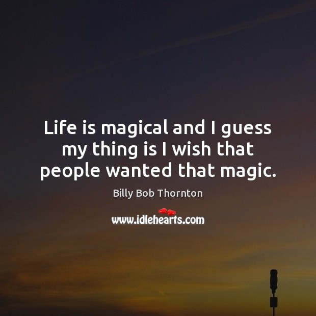 Life is magical and I guess my thing is I wish that people wanted that magic. Image