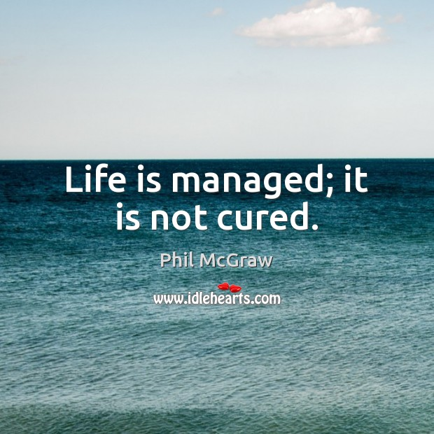 Life is managed; it is not cured. Phil McGraw Picture Quote