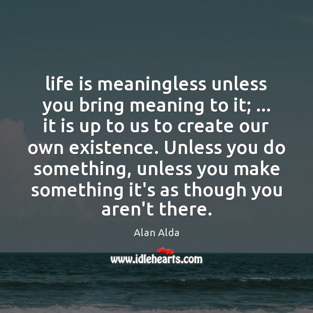 Life is meaningless unless you bring meaning to it; … it is up Alan Alda Picture Quote