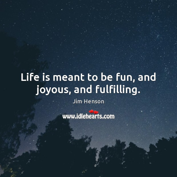 Life is meant to be fun, and joyous, and fulfilling. Jim Henson Picture Quote