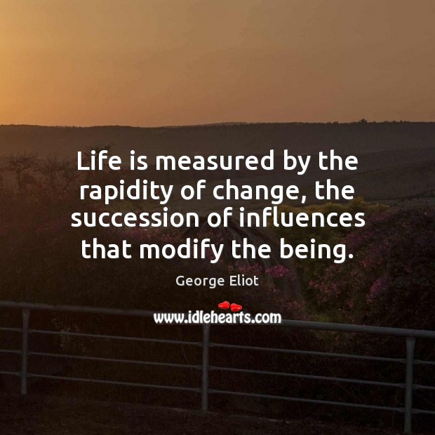 Life is measured by the rapidity of change, the succession of influences Image