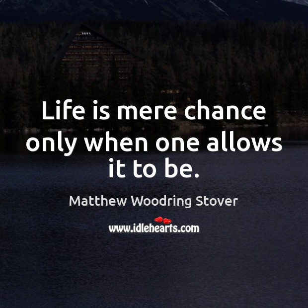 Life is mere chance only when one allows it to be. Image