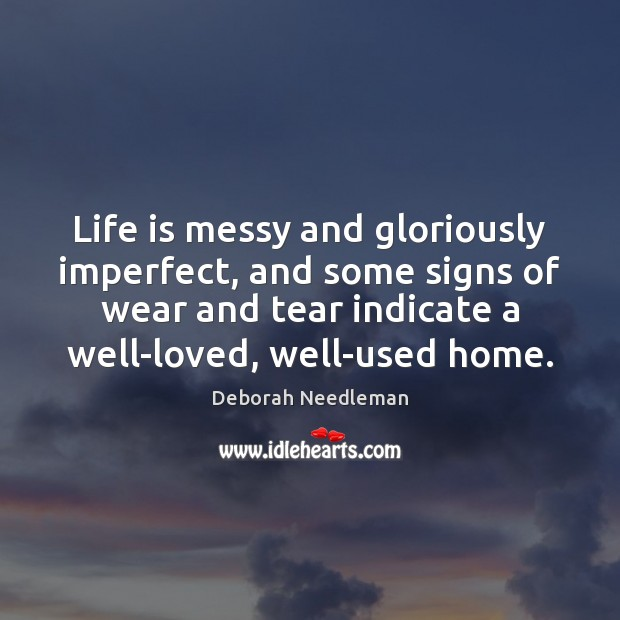 Life is messy and gloriously imperfect, and some signs of wear and Deborah Needleman Picture Quote
