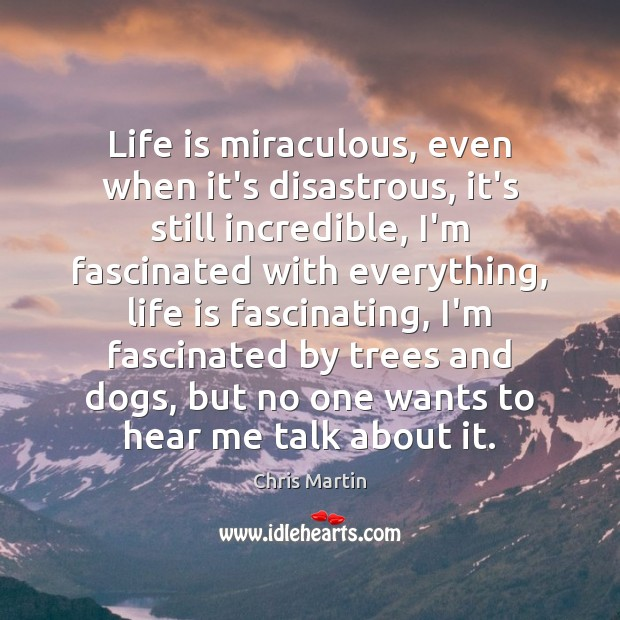 Life is miraculous, even when it's disastrous, it's still incredible, I'm fascinated Image