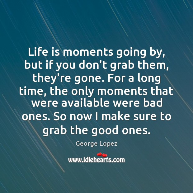 Life is moments going by, but if you don't grab them, they're George Lopez Picture Quote