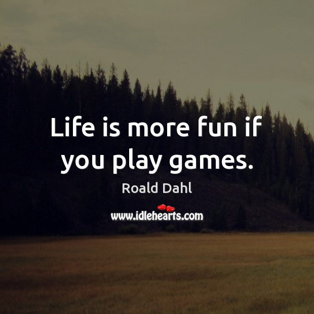 Life is more fun if you play games. Roald Dahl Picture Quote