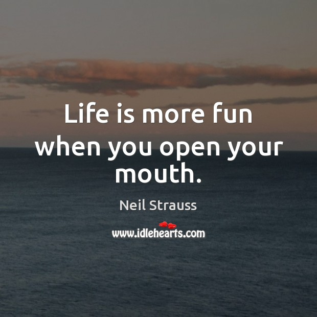 Image, Life is more fun when you open your mouth.