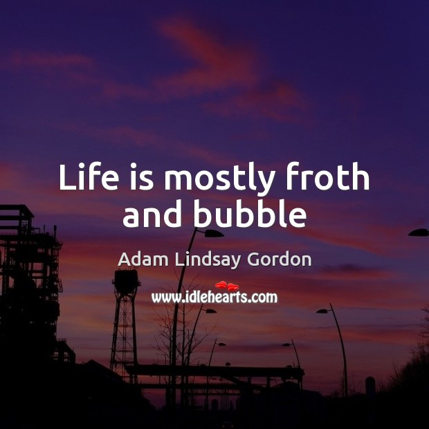 Image, Life is mostly froth and bubble